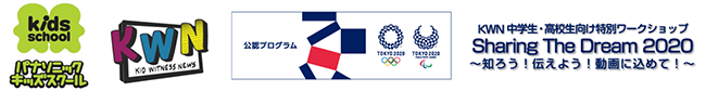 ロゴ:パナソニックキッズスクール KWN(KID WITNESS NEWS) オリンピックパラリンピック公認プログラム KWN 中学生・高校生向け特別ワークショップ Sharing The Dream 2020~史郎!伝えよう!動画に込めて!~